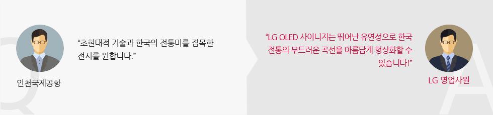 """인천국제 공항: """"초현대적 기술과 한국의 전통미를 접목한 전시를 원합니다."""" """"LG 올레드 사이니지는 뛰어난 유연성으로 한국 전통의 부드러운 곡선을 아름답게 형상화할 수 있습니다!"""" : LG 영업사원"""