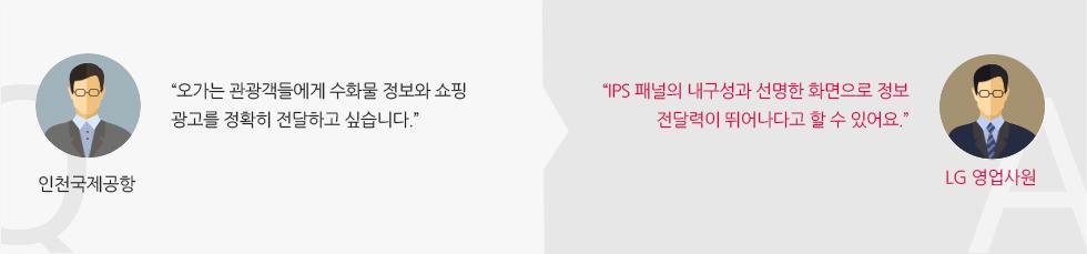 """인천국제공항 :""""오가는 관광객들에게 수화물 정보와 쇼핑 광고를 정확히 전달하고 싶습니다."""" LG 영업사원 :""""IPS 패널의 내구성과 선명한 화면으로 정보 전달력이 뛰어나다고 할 수 있어요."""""""