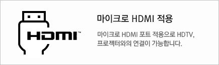 마이크로 HDMI 적용 : 마이크로 HDMI 포트 적용으로 HDTV, 프로젝터와의 연결이 가능합니다.