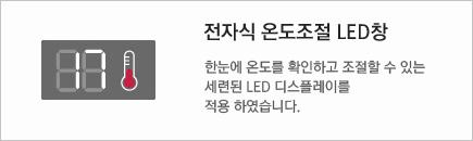 전자식 온도조절 LED창 - 한눈에 온도를 확인하고 조절할 수 있는 세련된 LED 디스플레이를 적용 하였습니다.